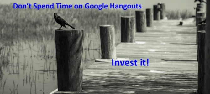 Don't spend time on Google Plus Hangouts – Invest it!